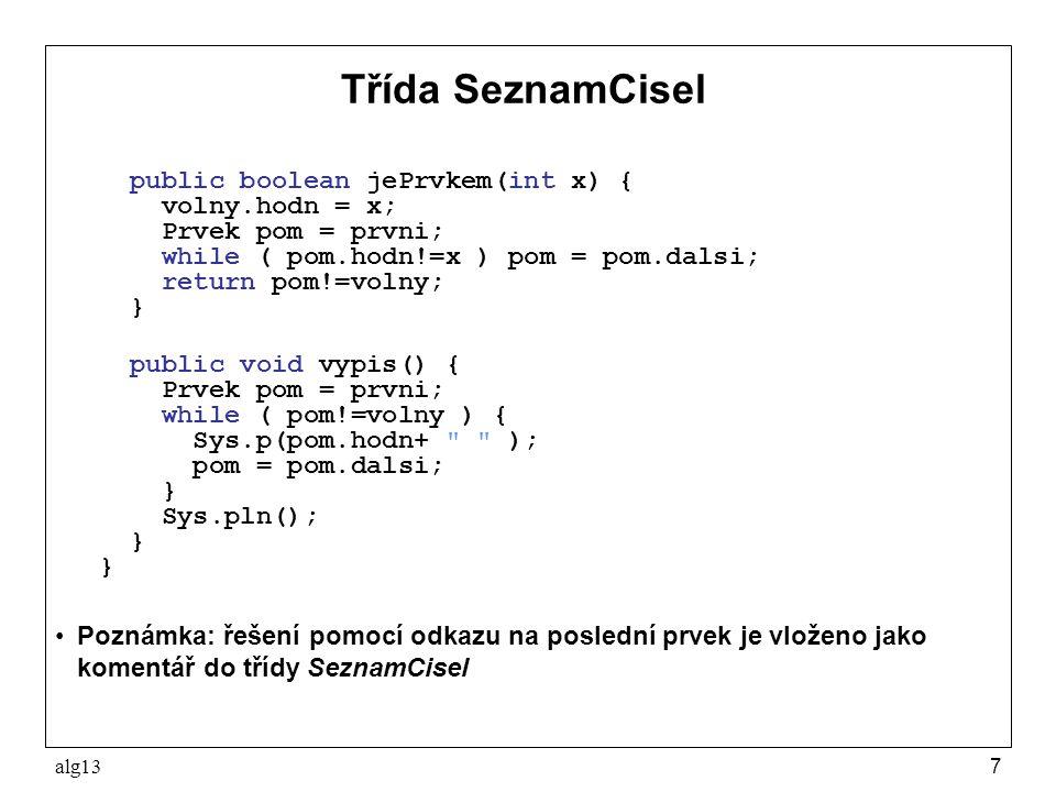 alg137 Třída SeznamCisel public boolean jePrvkem(int x) { volny.hodn = x; Prvek pom = prvni; while ( pom.hodn!=x ) pom = pom.dalsi; return pom!=volny;