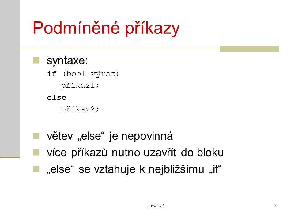 Java cv23 Podmíněné příkazy - příklady if (i > 0) System.out.println( i je kladne ); else System.out.println( i je zaporne ); if (body > 50) { znamka = 1; prosel = true; } else if (body > 30){ znamka = 2; prosel = true; } else { prosel = false; } if (sum < 0) { sum++; }