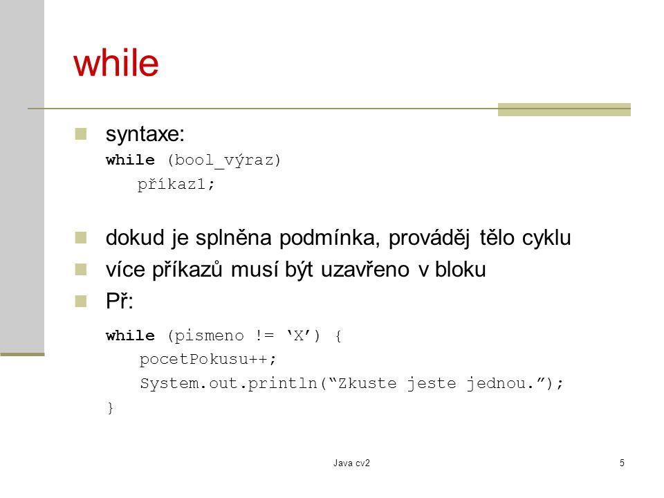 Java cv25 while syntaxe: while (bool_výraz) příkaz1; dokud je splněna podmínka, prováděj tělo cyklu více příkazů musí být uzavřeno v bloku Př: while (