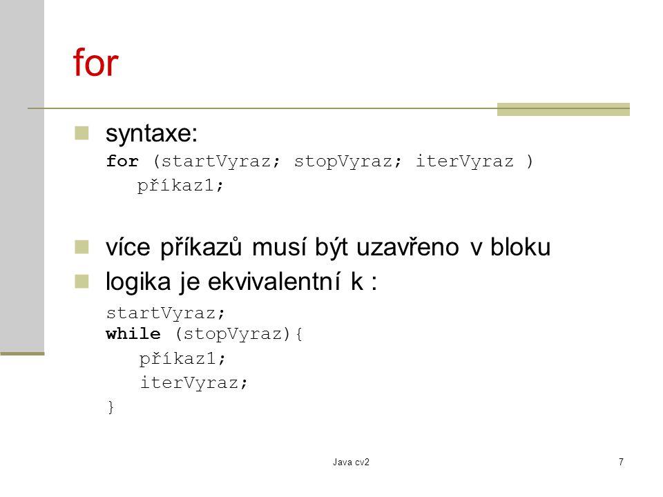 Java cv27 for syntaxe: for (startVyraz; stopVyraz; iterVyraz ) příkaz1; více příkazů musí být uzavřeno v bloku logika je ekvivalentní k : startVyraz;
