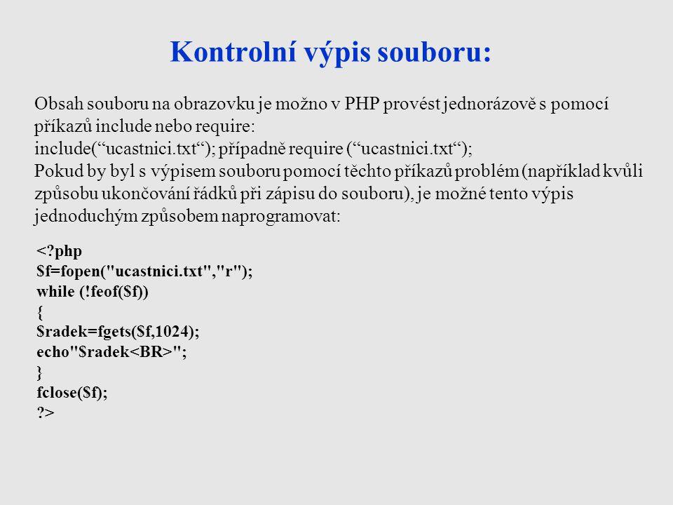 Kontrolní výpis souboru: < php $f=fopen( ucastnici.txt , r ); while (!feof($f)) { $radek=fgets($f,1024); echo $radek ; } fclose($f); > Obsah souboru na obrazovku je možno v PHP provést jednorázově s pomocí příkazů include nebo require: include( ucastnici.txt ); případně require ( ucastnici.txt ); Pokud by byl s výpisem souboru pomocí těchto příkazů problém (například kvůli způsobu ukončování řádků při zápisu do souboru), je možné tento výpis jednoduchým způsobem naprogramovat: