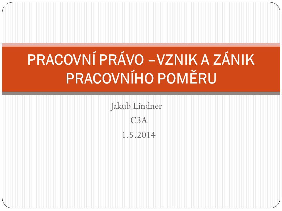 Jakub Lindner C3A 1.5.2014 PRACOVNÍ PRÁVO –VZNIK A ZÁNIK PRACOVNÍHO POMĚRU