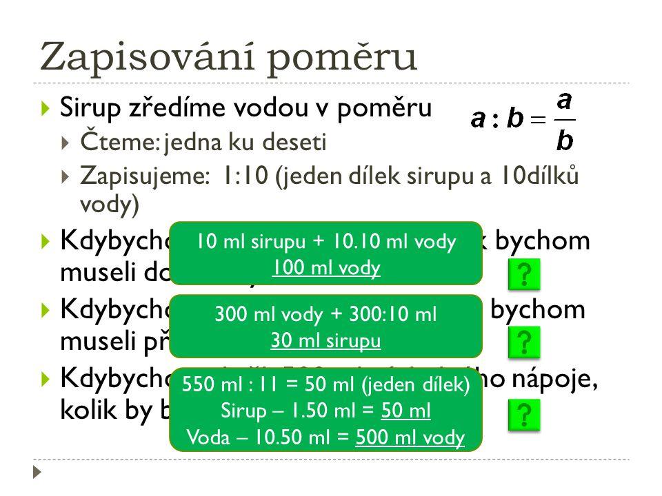 Zapisování poměru  Sirup zředíme vodou v poměru  Čteme: jedna ku deseti  Zapisujeme: 1:10 (jeden dílek sirupu a 10dílků vody)  Kdybychom nalili 10