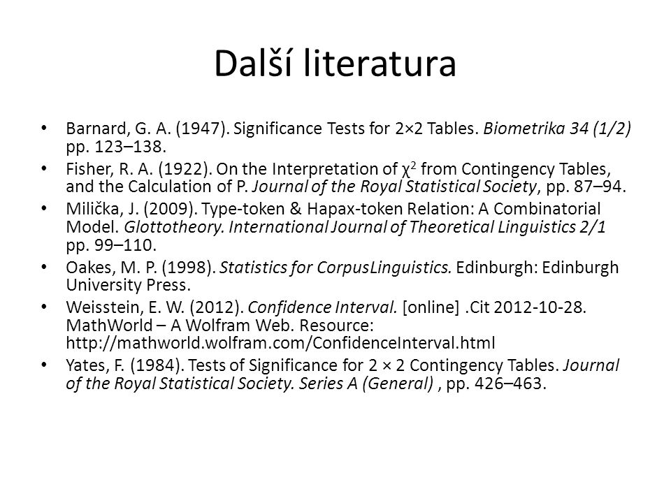 Další literatura Barnard, G. A. (1947). Significance Tests for 2×2 Tables. Biometrika 34 (1/2) pp. 123–138. Fisher, R. A. (1922). On the Interpretatio