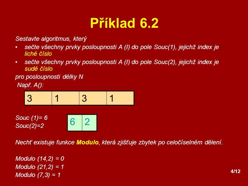 4/12 Příklad 6.2 Sestavte algoritmus, který sečte všechny prvky posloupnosti A (I) do pole Souc(1), jejichž index je liché číslo sečte všechny prvky p