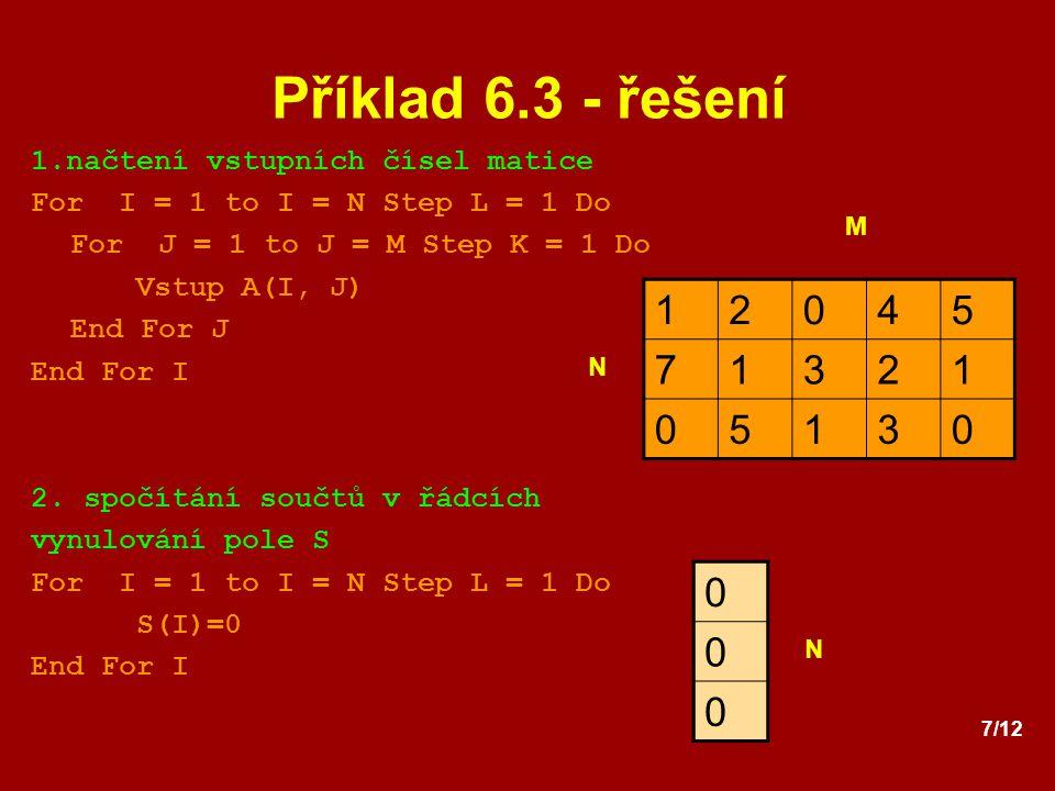 7/12 Příklad 6.3 - řešení 1.načtení vstupních čísel matice For I = 1 to I = N Step L = 1 Do For J = 1 to J = M Step K = 1 Do Vstup A(I, J) End For J E