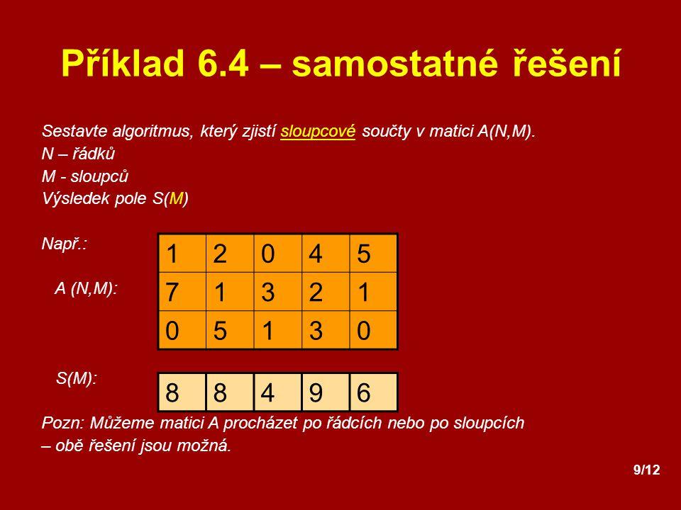 9/12 Příklad 6.4 – samostatné řešení Sestavte algoritmus, který zjistí sloupcové součty v matici A(N,M). N – řádků M - sloupců Výsledek pole S(M) Např