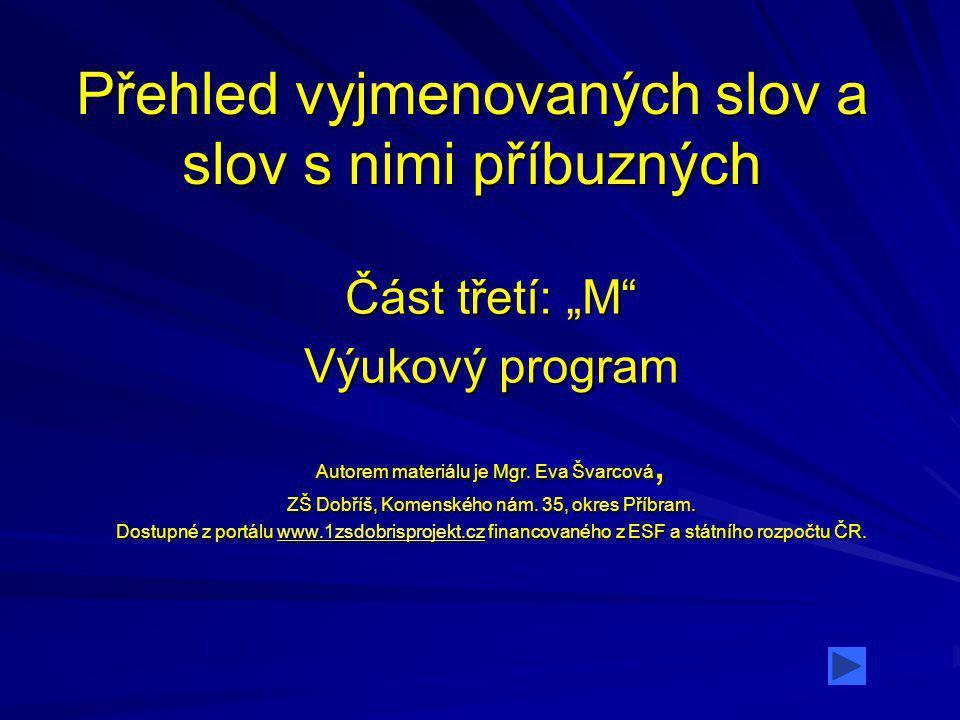 """Přehled vyjmenovaných slov a slov s nimi příbuzných Část třetí: """"M"""" Výukový program Autorem materiálu je Mgr. Eva Švarcová, ZŠ Dobříš, Komenského nám."""