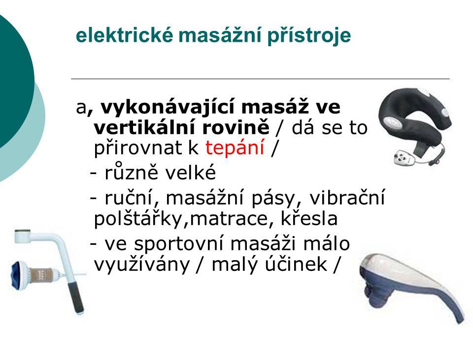 elektrické masážní přístroje a, vykonávající masáž ve vertikální rovině / dá se to přirovnat k tepání / - různě velké - ruční, masážní pásy, vibrační polštářky,matrace, křesla - ve sportovní masáži málo využívány / malý účinek /