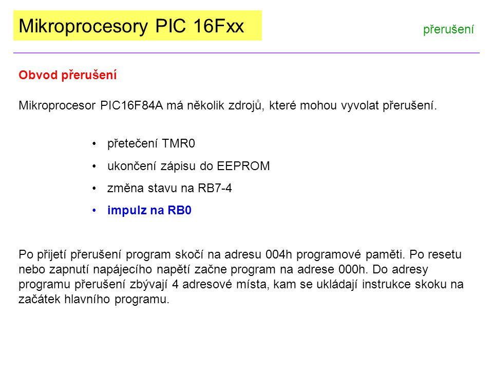 Mikroprocesory PIC 16Fxx INTCON 0Ch, 8Ch GIE - povolení jakéhokoli přerušení EEIE - přerušení po dokončení zápisu do EEPROM TOIE - přerušení po přetečení časovače TMR0 INTE - přerušení od vývodu INT - RB0 RBIE - přerušení od změny na portu B TOIF - příznak přetečení TMR0 (ručně nulovat) INTF - příznak vnějšího přerušení (ručně nulovat) RBIF - příznak přerušení od portu B (ručně nulovat) Povolení - enable 0 - zakázat 1 - povolit Příznak - flag 0 - nebyl 1 - byl