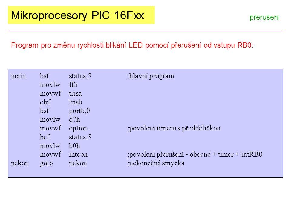 Mikroprocesory PIC 16Fxx přerušení Program pro změnu rychlosti blikání LED pomocí přerušení od vstupu RB0: mainbsfstatus,5;hlavní program movlwffh movwftrisa clrftrisb bsfportb,0 movlwd7h movwfoption ;povolení timeru s předděličkou bcfstatus,5 movlwb0h movwfintcon;povolení přerušení - obecné + timer + intRB0 nekongotonekon;nekonečná smyčka