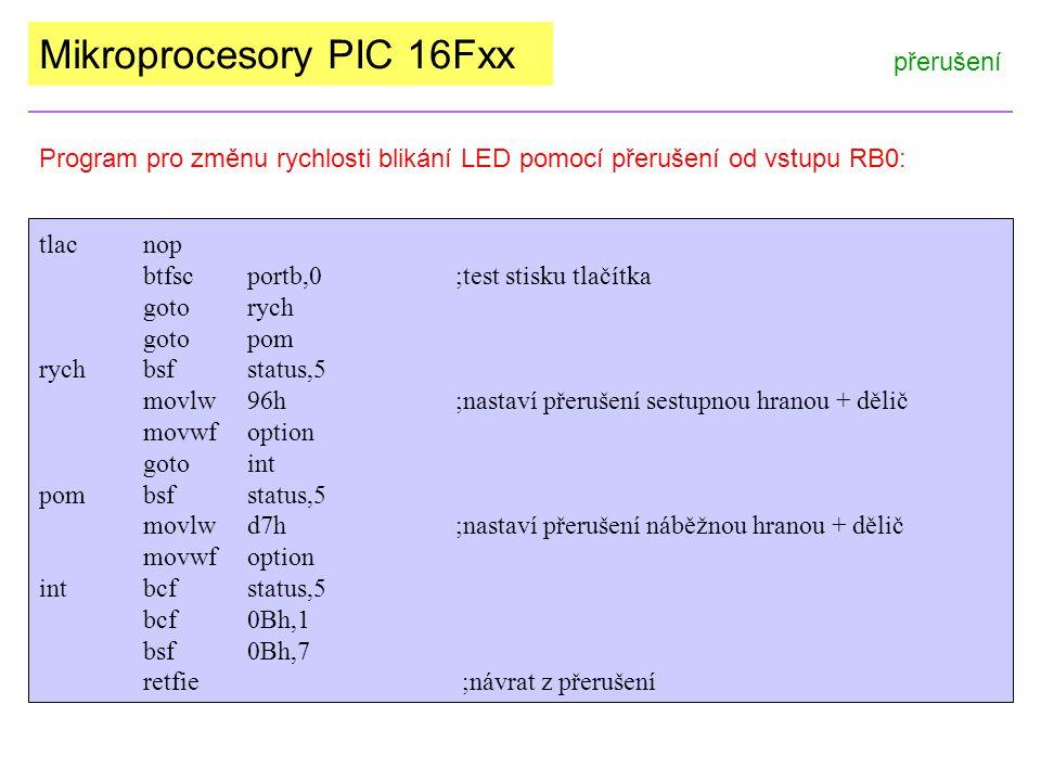 Mikroprocesory PIC 16Fxx přerušení Program pro změnu rychlosti blikání LED pomocí přerušení od vstupu RB0: tlacnop btfscportb,0;test stisku tlačítka gotorych gotopom rychbsfstatus,5 movlw96h;nastaví přerušení sestupnou hranou + dělič movwfoption gotoint pombsfstatus,5 movlwd7h;nastaví přerušení náběžnou hranou + dělič movwfoption intbcfstatus,5 bcf0Bh,1 bsf0Bh,7 retfie ;návrat z přerušení
