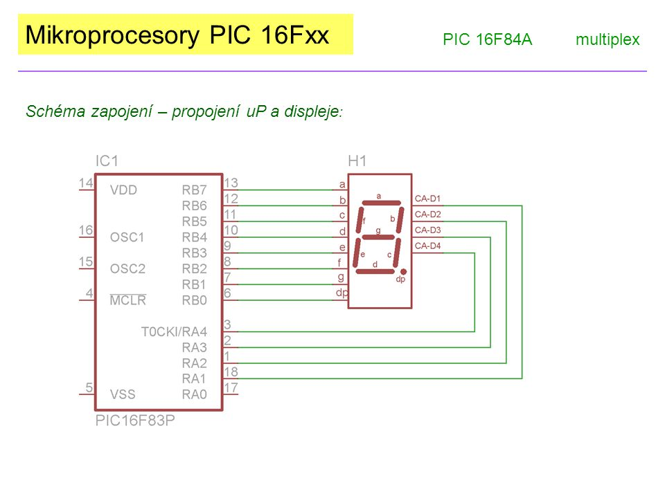 Mikroprocesory PIC 16Fxx PIC 16F84Amultiplex Schéma zapojení – propojení uP a displeje :