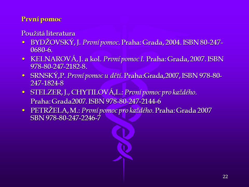 22 První pomoc Použitá literatura BYDŽOVSKÝ, J. První pomoc. Praha: Grada, 2004. ISBN 80-247- 0680-6.BYDŽOVSKÝ, J. První pomoc. Praha: Grada, 2004. IS