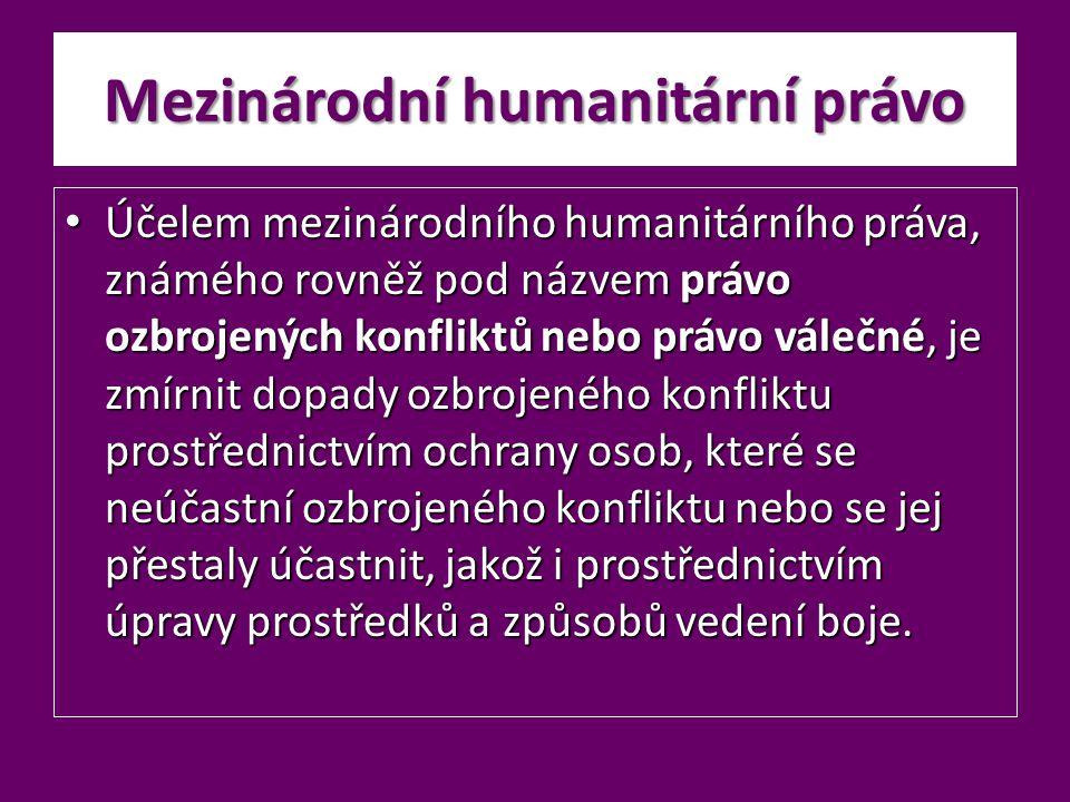 Mezinárodní humanitární právo Účelem mezinárodního humanitárního práva, známého rovněž pod názvem právo ozbrojených konfliktů nebo právo válečné, je z