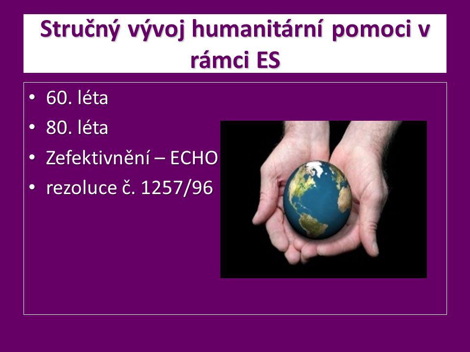 Stručný vývoj humanitární pomoci v rámci ES 60. léta 60. léta 80. léta 80. léta Zefektivnění – ECHO Zefektivnění – ECHO rezoluce č. 1257/96 rezoluce č