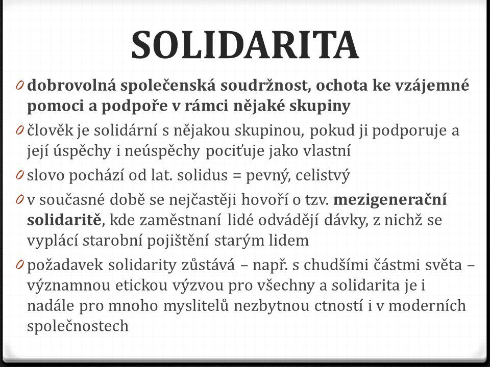 SOLIDARITA 0 dobrovolná společenská soudržnost, ochota ke vzájemné pomoci a podpoře v rámci nějaké skupiny 0 člověk je solidární s nějakou skupinou, p