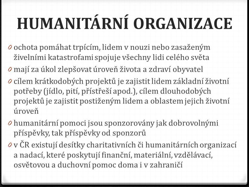 HUMANITÁRNÍ ORGANIZACE 0 ochota pomáhat trpícím, lidem v nouzi nebo zasaženým živelními katastrofami spojuje všechny lidi celého světa 0 mají za úkol