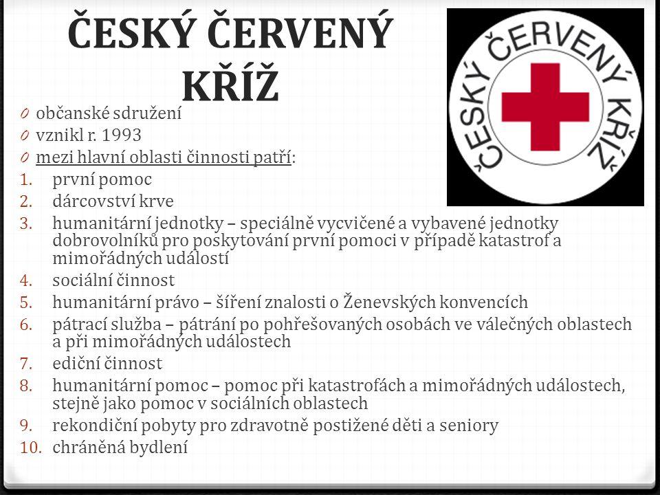 ČESKÝ ČERVENÝ KŘÍŽ 0 občanské sdružení 0 vznikl r. 1993 0 mezi hlavní oblasti činnosti patří: 1. první pomoc 2. dárcovství krve 3. humanitární jednotk