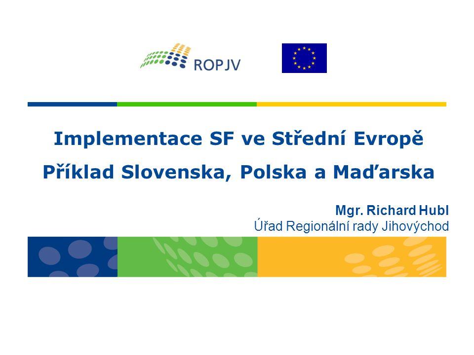 Implementace SF ve Střední Evropě Příklad Slovenska, Polska a Maďarska Mgr. Richard Hubl Úřad Regionální rady Jihovýchod