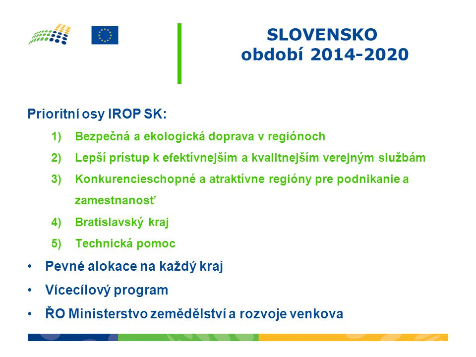 SLOVENSKO období 2014-2020 Prioritní osy IROP SK: 1)Bezpečná a ekologická doprava v regiónoch 2)Lepší prístup k efektívnejším a kvalitnejším verejným službám 3)Konkurencieschopné a atraktívne regióny pre podnikanie a zamestnanosť 4)Bratislavský kraj 5)Technická pomoc Pevné alokace na každý kraj Vícecílový program ŘO Ministerstvo zemědělství a rozvoje venkova