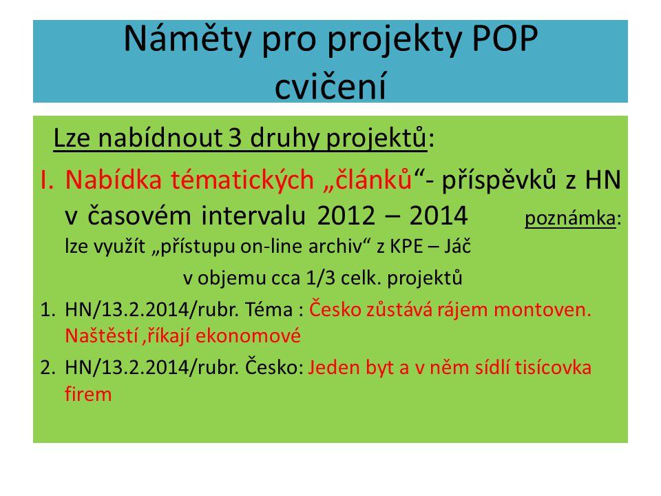 """Náměty pro projekty POP cvičení Lze nabídnout 3 druhy projektů: I.Nabídka tématických """"článků - příspěvků z HN v časovém intervalu 2012 – 2014 poznámka: lze využít """"přístupu on-line archiv z KPE – Jáč v objemu cca 1/3 celk."""