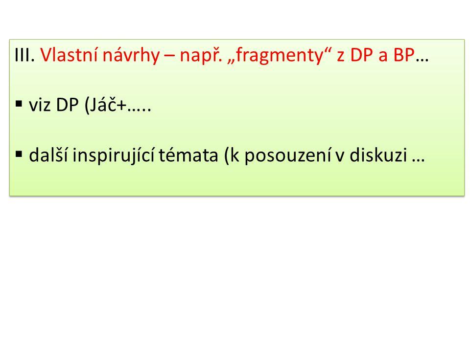"""III.Vlastní návrhy – např. """"fragmenty z DP a BP…  viz DP (Jáč+….."""