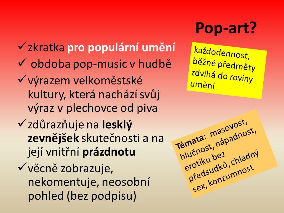 Pop-art? zkratka pro populární umění obdoba pop-music v hudbě výrazem velkoměstské kultury, která nachází svůj výraz v plechovce od piva zdůrazňuje na