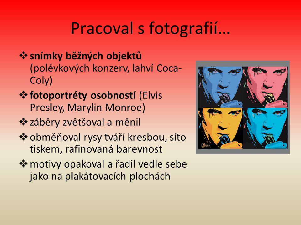 Pracoval s fotografií…  snímky běžných objektů (polévkových konzerv, lahví Coca- Coly)  fotoportréty osobností (Elvis Presley, Marylin Monroe)  záb