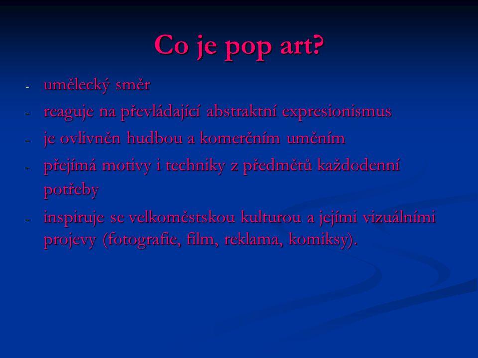 Co je pop art? - umělecký směr - reaguje na převládající abstraktní expresionismus - je ovlivněn hudbou a komerčním uměním - přejímá motivy i techniky