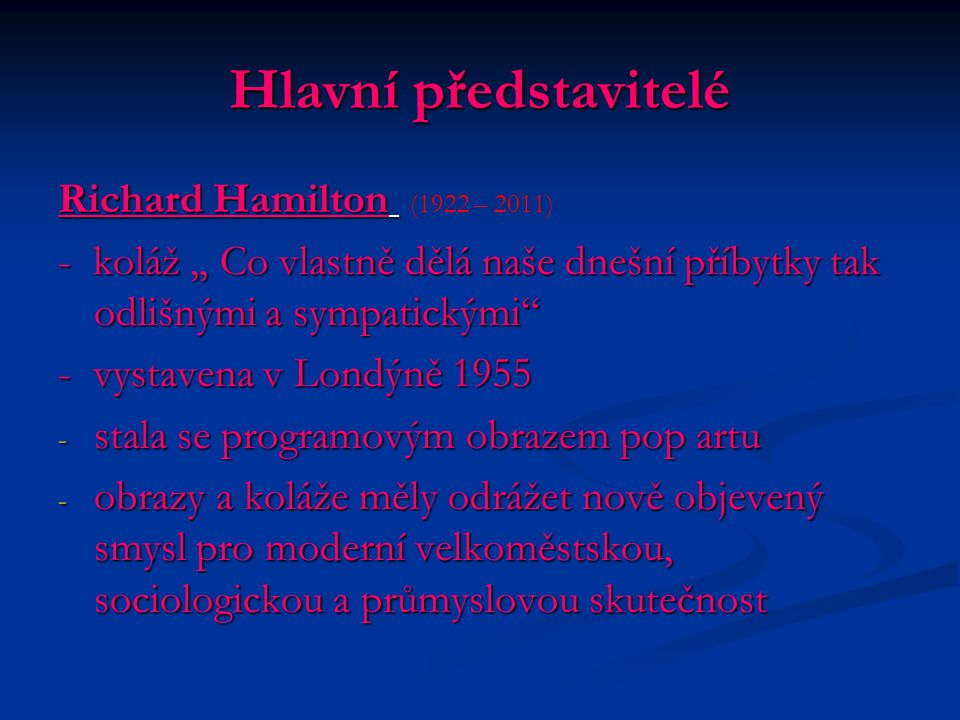 Hlavní představitelé Richard Hamilton Richard Hamilton (1922 – 2011) - koláž,, Co vlastně dělá naše dnešní příbytky tak odlišnými a sympatickými - vystavena v Londýně 1955 - stala se programovým obrazem pop artu - obrazy a koláže měly odrážet nově objevený smysl pro moderní velkoměstskou, sociologickou a průmyslovou skutečnost