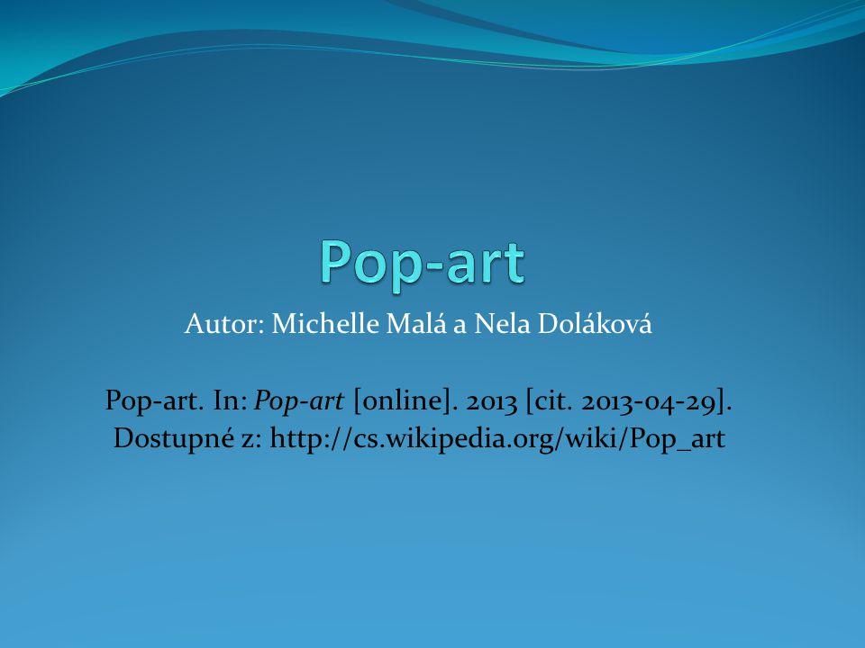 Autor: Michelle Malá a Nela Doláková Pop-art. In: Pop-art [online]. 2013 [cit. 2013-04-29]. Dostupné z: http://cs.wikipedia.org/wiki/Pop_art