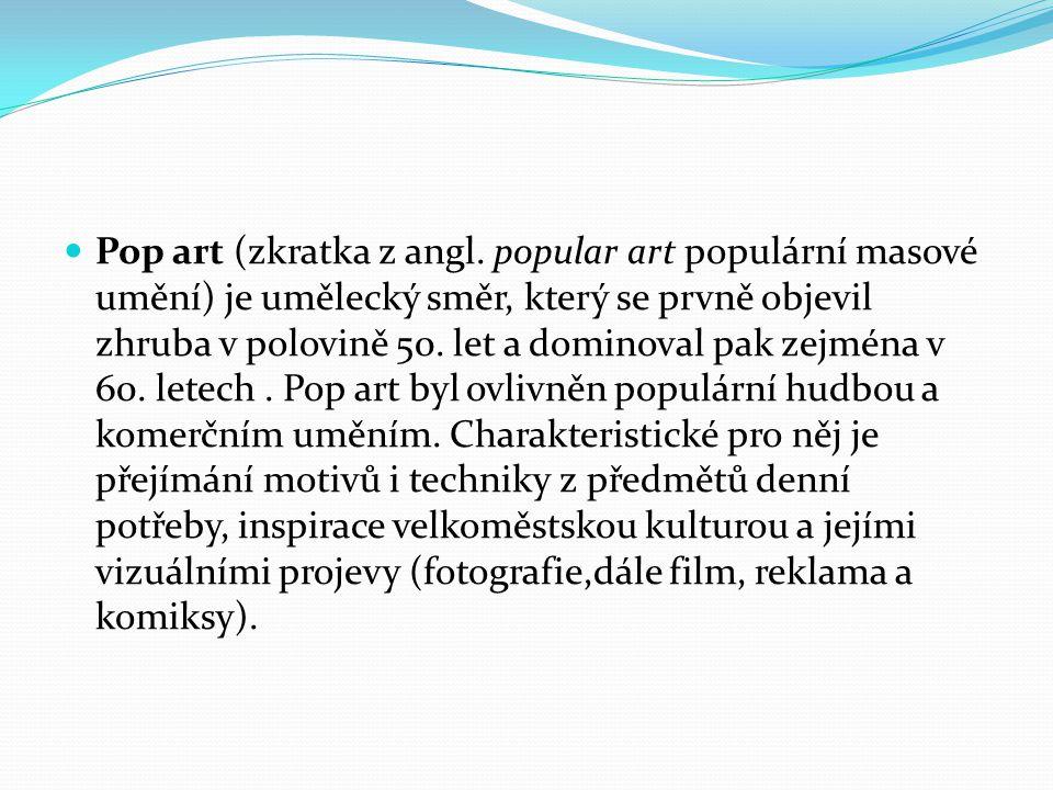 Pop art (zkratka z angl. popular art populární masové umění) je umělecký směr, který se prvně objevil zhruba v polovině 50. let a dominoval pak zejmén