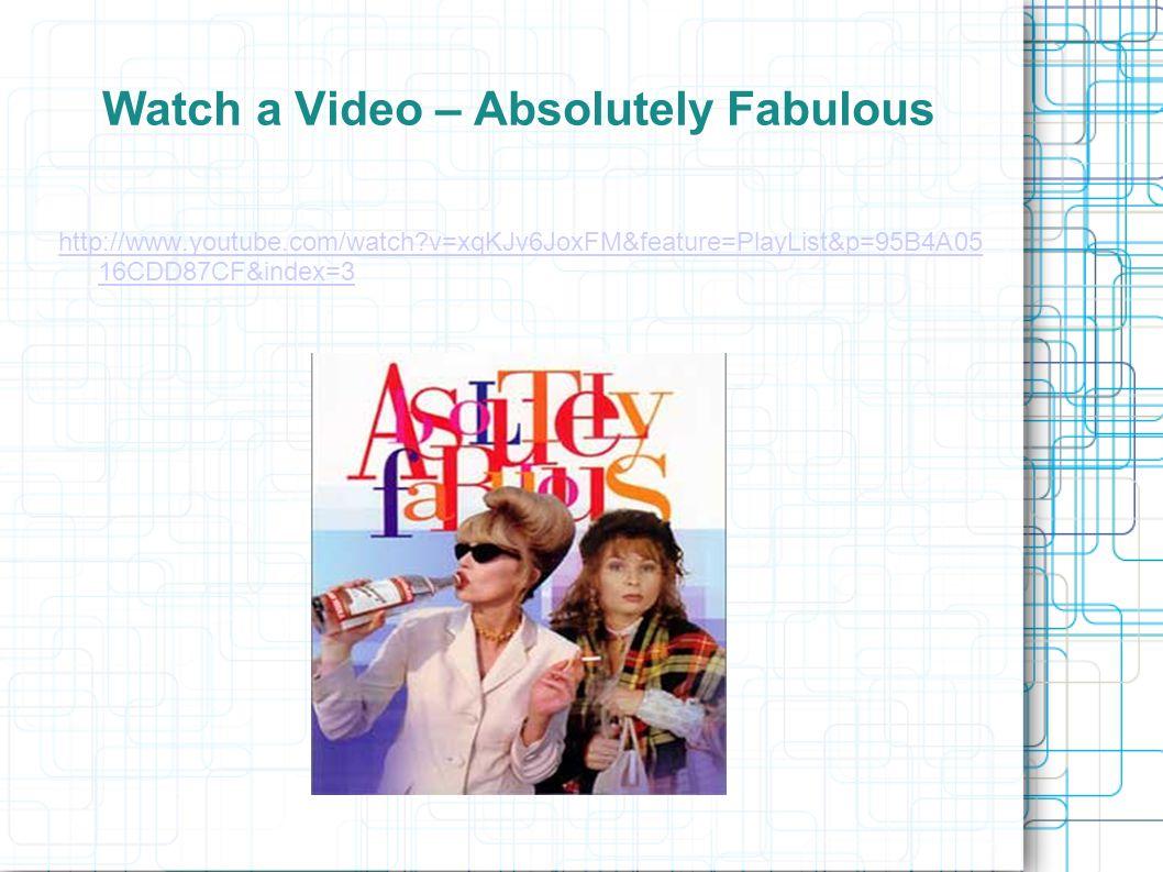 Watch a Video – Absolutely Fabulous http://www.youtube.com/watch?v=xqKJv6JoxFM&feature=PlayList&p=95B4A05 16CDD87CF&index=3