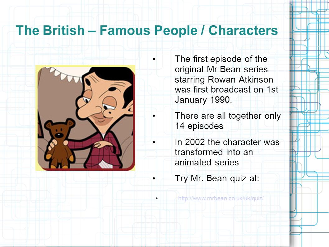 The British – Famous People / Characters The first episode of the original Mr Bean series starring Rowan Atkinson was first broadcast on 1st January 1990.