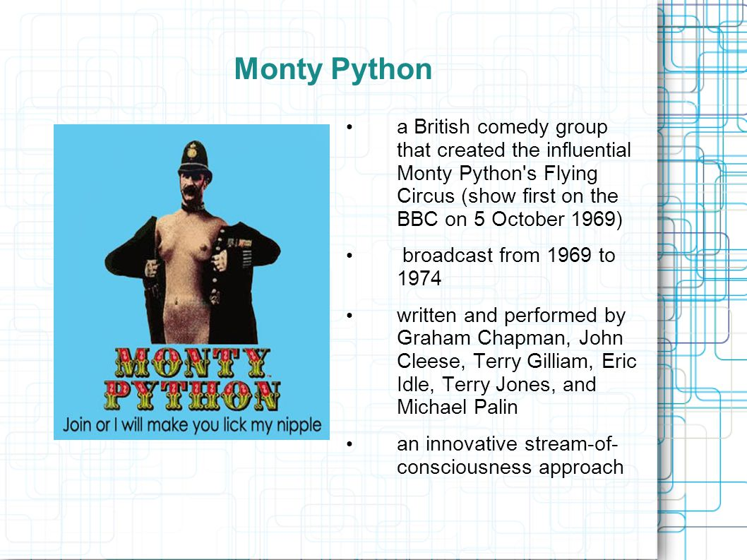 Monty Python a British comedy group that created the influential Monty Python s Flying Circus (show first on the BBC on 5 October 1969) broadcast from 1969 to 1974 written and performed by Graham Chapman, John Cleese, Terry Gilliam, Eric Idle, Terry Jones, and Michael Palin an innovative stream-of- consciousness approach