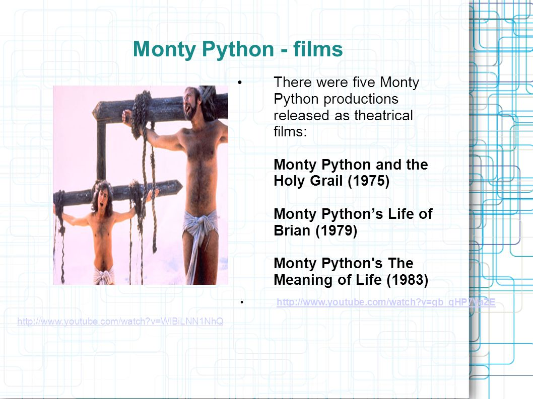 Monty Python - films There were five Monty Python productions released as theatrical films: Monty Python and the Holy Grail (1975) Monty Python's Life of Brian (1979) Monty Python s The Meaning of Life (1983) http://www.youtube.com/watch?v=WlBiLNN1NhQ http://www.youtube.com/watch?v=gb_qHP7VaZE
