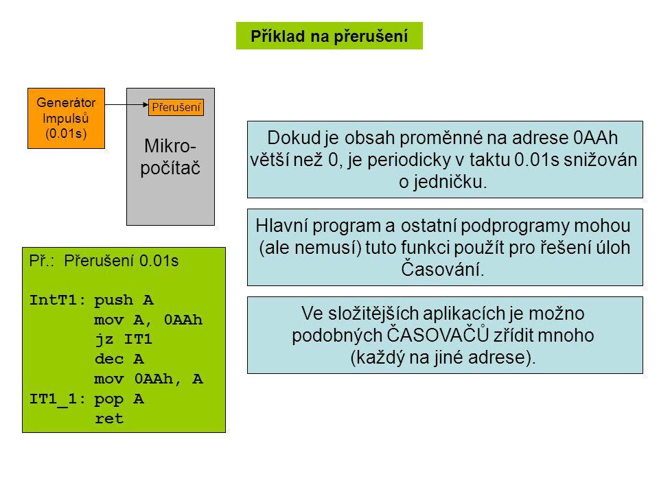 Příklad na přerušení Mikro- počítač Generátor Impulsů (0.01s) Přerušení Př.: Přerušení 0.01s IntT1:push A mov A, 0AAh jz IT1 dec A mov 0AAh, A IT1_1:pop A ret Dokud je obsah proměnné na adrese 0AAh větší než 0, je periodicky v taktu 0.01s snižován o jedničku.