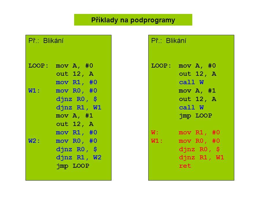 Př.: Blikání LOOP:mov A, #0 out 12, A mov R1, #0 W1: mov R0, #0 djnz R0, $ djnz R1, W1 mov A, #1 out 12, A mov R1, #0 W2:mov R0, #0 djnz R0, $ djnz R1, W2 jmp LOOP Příklady na podprogramy Př.: Blikání LOOP:mov A, #0 out 12, A call W mov A, #1 out 12, A call W jmp LOOP W:mov R1, #0 W1: mov R0, #0 djnz R0, $ djnz R1, W1 ret