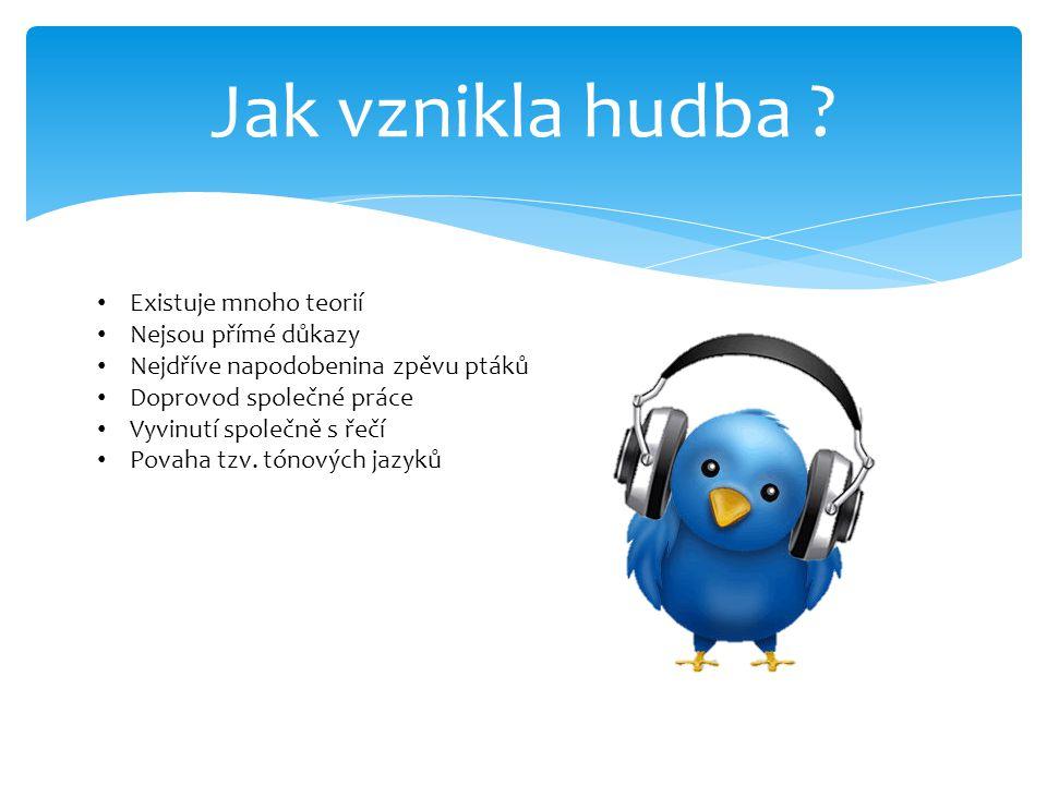 Jak vznikla hudba ? Existuje mnoho teorií Nejsou přímé důkazy Nejdříve napodobenina zpěvu ptáků Doprovod společné práce Vyvinutí společně s řečí Povah