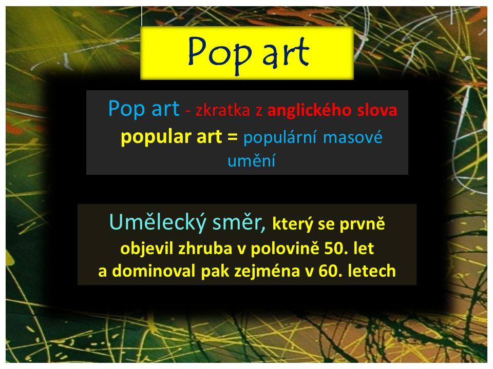 ©c.zuk Pop art Pop art - zkratka z anglického slova popular art = populární masové umění Umělecký směr, který se prvně objevil zhruba v polovině 50. l