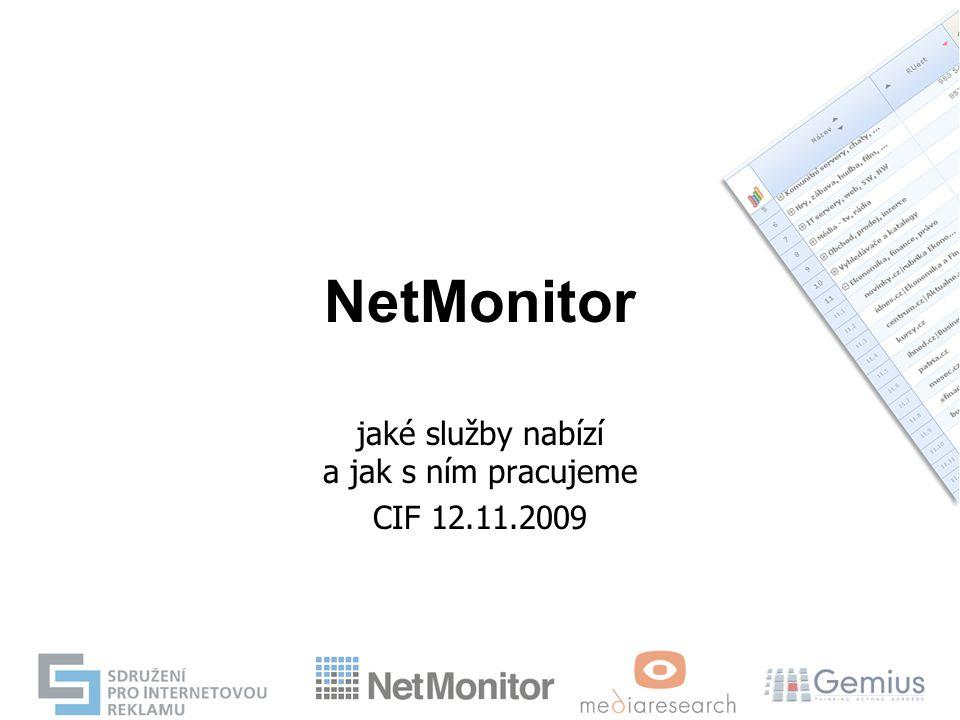 NetMonitor základní popis: projekt měření návštěvnosti internetu a sociodemografie návštěvníků - oficiální a trhem uznávaný a kontrolovaný způsob měření návštěvnosti českého internetu - v současné době zahrnuje cca 463 médií - výzkumu se účastní všichni stěžejní hráči na trhu od největších portálů po menší oborové či zájmové servery Význam výzkumů na internetu - jednotná měna porovnávající výkon (kvalitu a kvantitu na internetu), - sjednocení výkonnostních charakteristik s ostatními médii - měření návštěvnosti a výzkum sociodemografické skupiny uživatelů internetu přináší důležitou informační hodnotu účastníkům trhu (jak médiím tak agenturám) - obecně je argumentační devizou pro přínos vyšších reklamních rozpočtů