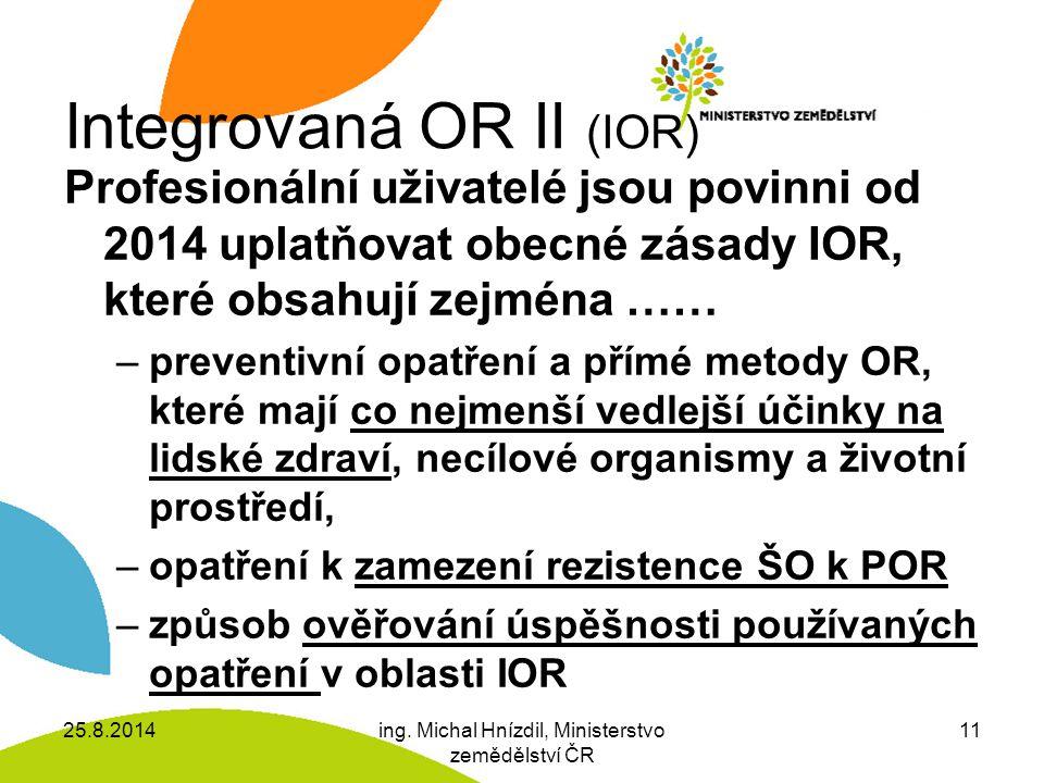 Integrovaná OR II (IOR) Profesionální uživatelé jsou povinni od 2014 uplatňovat obecné zásady IOR, které obsahují zejména …… –preventivní opatření a přímé metody OR, které mají co nejmenší vedlejší účinky na lidské zdraví, necílové organismy a životní prostředí, –opatření k zamezení rezistence ŠO k POR –způsob ověřování úspěšnosti používaných opatření v oblasti IOR 25.8.2014ing.