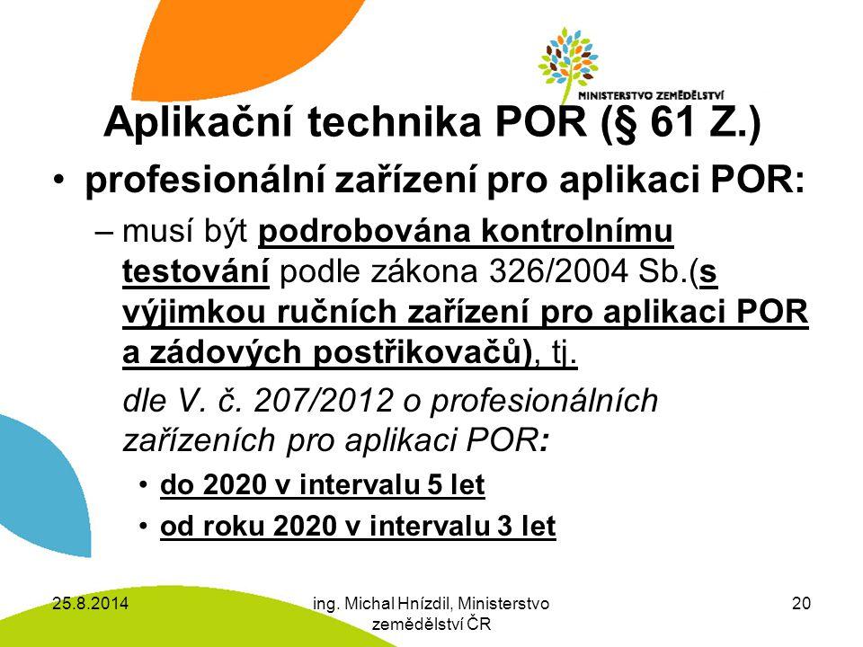 Aplikační technika POR (§ 61 Z.) profesionální zařízení pro aplikaci POR: –musí být podrobována kontrolnímu testování podle zákona 326/2004 Sb.(s výjimkou ručních zařízení pro aplikaci POR a zádových postřikovačů), tj.