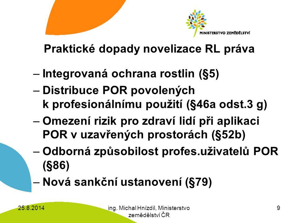 Praktické dopady novelizace RL práva –Integrovaná ochrana rostlin (§5) –Distribuce POR povolených k profesionálnímu použití (§46a odst.3 g) –Omezení rizik pro zdraví lidí při aplikaci POR v uzavřených prostorách (§52b) –Odborná způsobilost profes.uživatelů POR (§86) –Nová sankční ustanovení (§79) 25.8.2014ing.