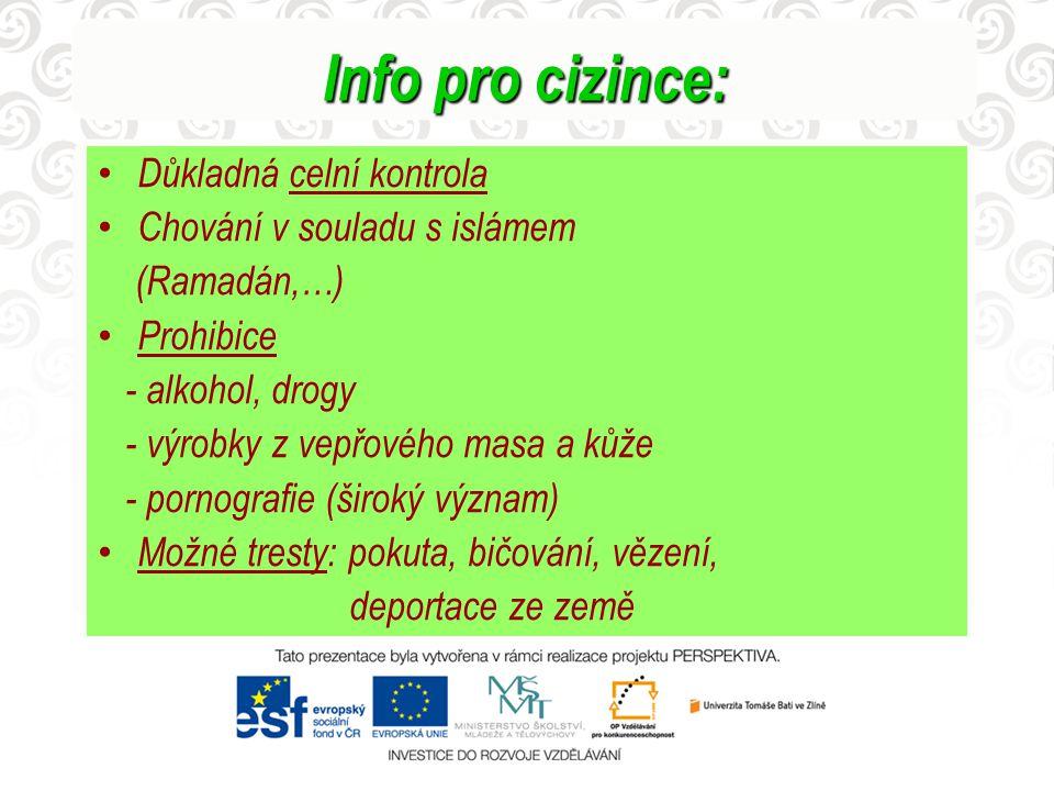Info pro cizince: Důkladná celní kontrola Chování v souladu s islámem (Ramadán,…) Prohibice - alkohol, drogy - výrobky z vepřového masa a kůže - porno