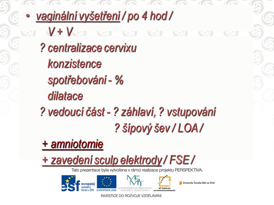 vaginální vyšetření / po 4 hod / vaginální vyšetření / po 4 hod / V + V V + V ? centralizace cervixu ? centralizace cervixu konzistence konzistence sp
