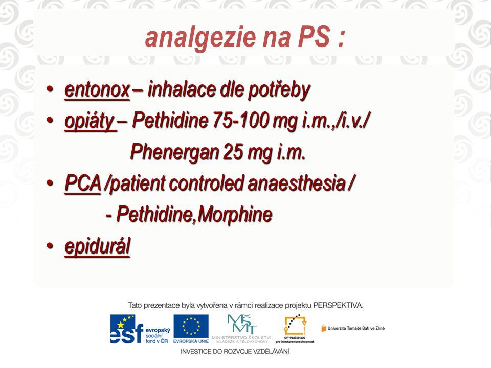 analgezie na PS : entonox – inhalace dle potřeby entonox – inhalace dle potřeby opiáty – Pethidine 75-100 mg i.m.,/i.v./ opiáty – Pethidine 75-100 mg i.m.,/i.v./ Phenergan 25 mg i.m.