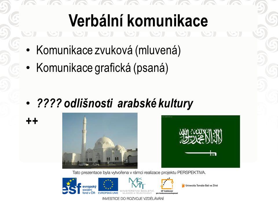 Verbální komunikace Komunikace zvuková (mluvená) Komunikace grafická (psaná) ???? odlišnosti arabské kultury ++