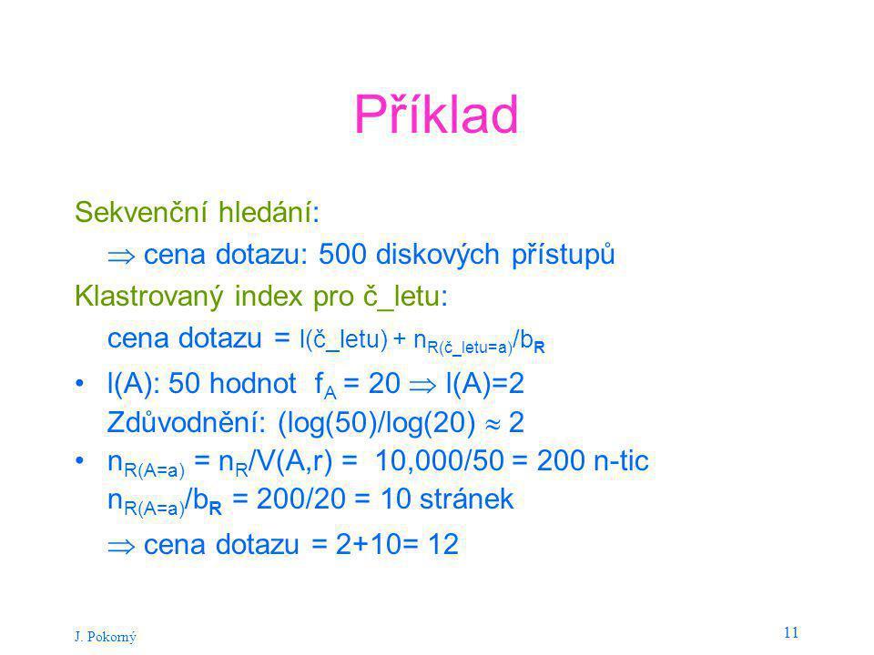 J. Pokorný 11 Příklad Sekvenční hledání:  cena dotazu: 500 diskových přístupů Klastrovaný index pro č_letu: cena dotazu = l(č_letu) + n R(č_letu=a) /